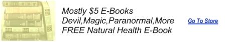 Mostly $4.99 E-Books---Devil.Magic,Paranormal,More---FREE Natural Health Book---CLICK HERE
