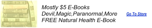 Mostly $4.99 E-Books---Devil,Magic,Paranormal, More---FREE Natural Health Book---click here